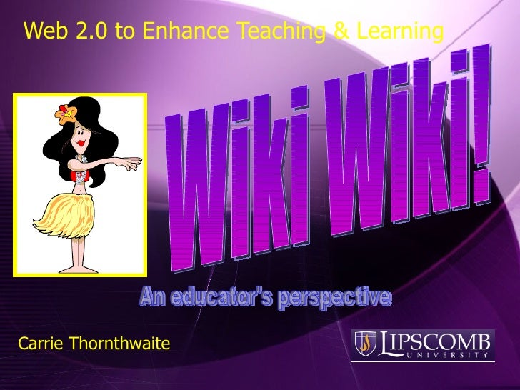 Web 2.0 to Enhance Teaching & Learning Wiki Wiki! Carrie Thornthwaite An educator's perspective