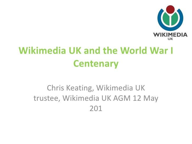 Wikimedia UK and the World War I           Centenary       Chris Keating, Wikimedia UK   trustee, Wikimedia UK AGM 12 May ...