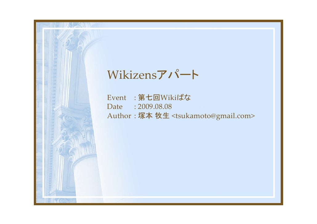 Wikizensアパート Event : 第七回Wikiばな Date   : 2009.08.08 Author : 塚本 牧生 <tsukamoto@gmail.com>