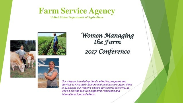 Farm Service Agency United States Department of Agriculture Women Managing the Farm 2017 Conference Our mission is to deli...