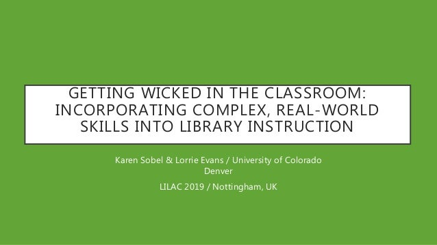 GETTING WICKED IN THE CLASSROOM: INCORPORATING COMPLEX, REAL-WORLD SKILLS INTO LIBRARY INSTRUCTION Karen Sobel & Lorrie Ev...