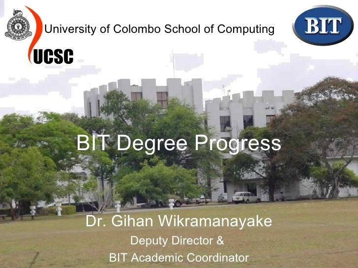 BIT Degree Progress Dr. Gihan Wikramanayake Deputy Director &  BIT Academic Coordinator University of Colombo School of Co...