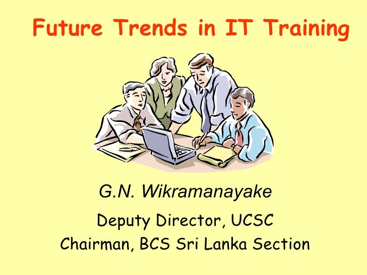 Future Trends in IT Training Deputy Director, UCSC Chairman, BCS Sri Lanka Section G.N. Wikramanayake