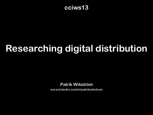 Researching digital distribution Patrik Wikström www.linkedin.com/in/patrikwikstrom cciws13