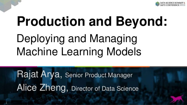Production and Beyond: Rajat Arya, Senior Product Manager Alice Zheng, Director of Data Science 1 Deploying and Managing M...
