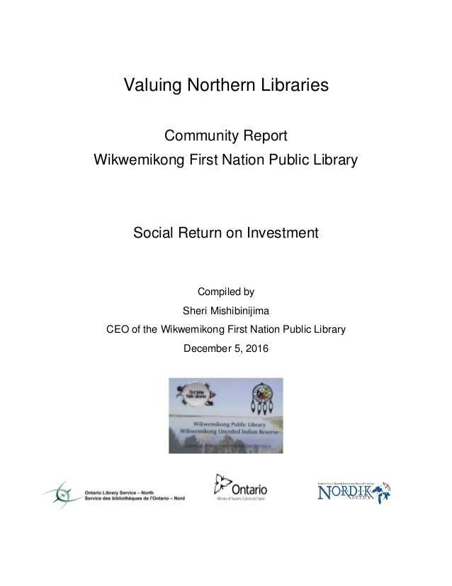 Valuing Northern Libraries Community Report Wikwemikong First Nation Public Library Social Return on Investment Compiled b...
