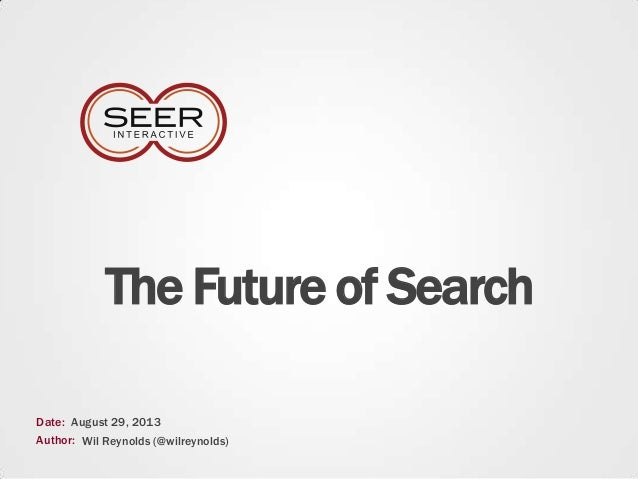 The Future of Search Date: Author: August 29, 2013 Wil Reynolds (@wilreynolds)