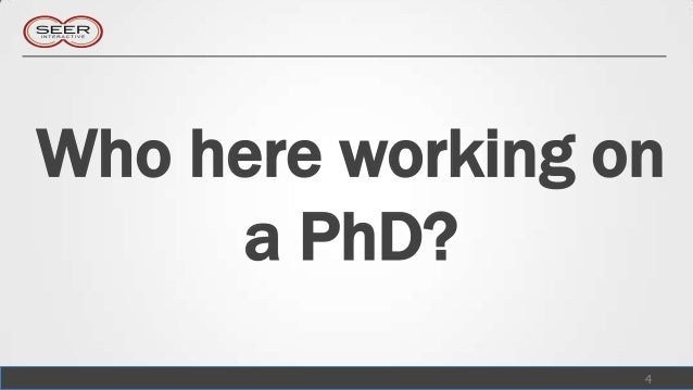 Who here working on     a PhD?                  4