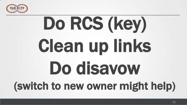 Do RCS (key)    Clean up links     Do disavow(switch to new owner might help)                               96