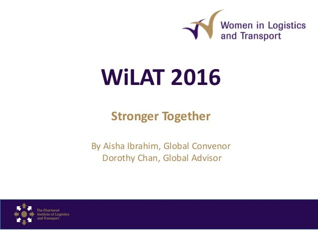 WiLAT 2016 Stronger Together By Aisha Ibrahim, Global Convenor Dorothy Chan, Global Advisor