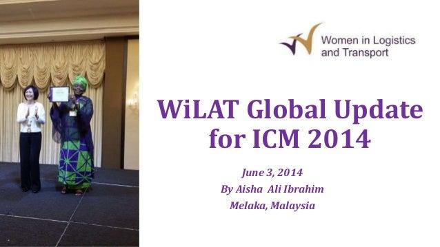 WiLAT Global Update for ICM 2014 June 3, 2014 By Aisha Ali Ibrahim Melaka, Malaysia
