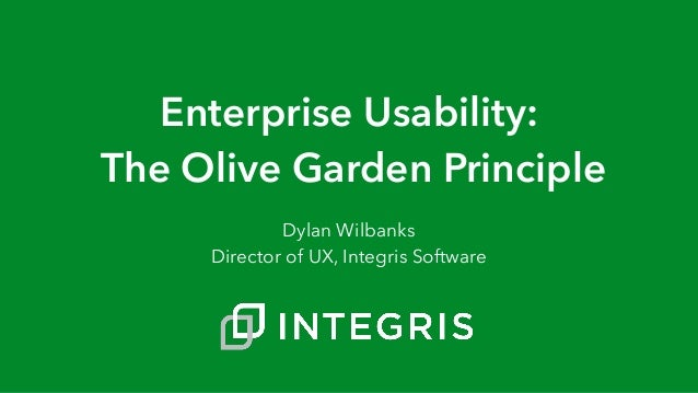 Enterprise Usability: The Olive Garden Principle Dylan Wilbanks Director of UX, Integris Software