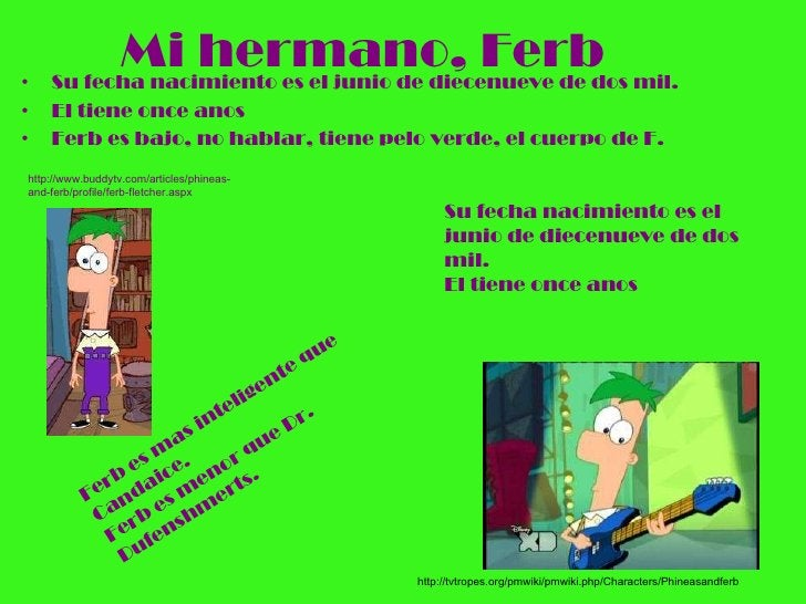 Mi hermano, Ferb <ul><li>Su fecha nacimiento es el junio de diecenueve de dos mil. </li></ul><ul><li>El tiene once anos </...