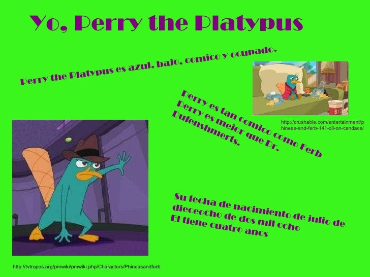 Yo, Perry the Platypus http://tvtropes.org/pmwiki/pmwiki.php/Characters/Phineasandferb Perry es tan comico como Ferb Perry...