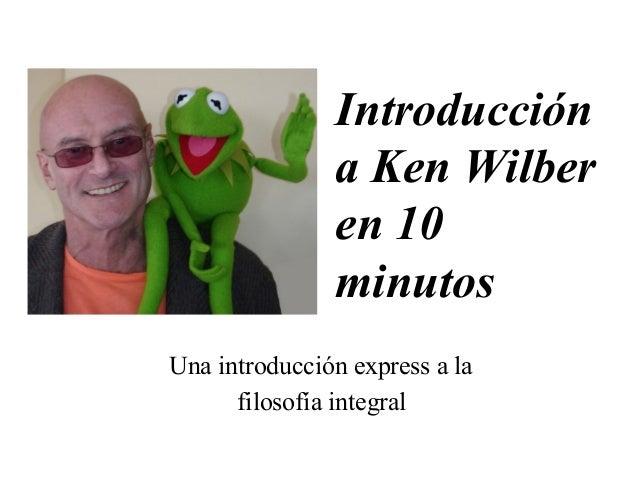 Introducción  a Ken Wilber  en 10  minutos  Una introducción express a la  filosofía integral