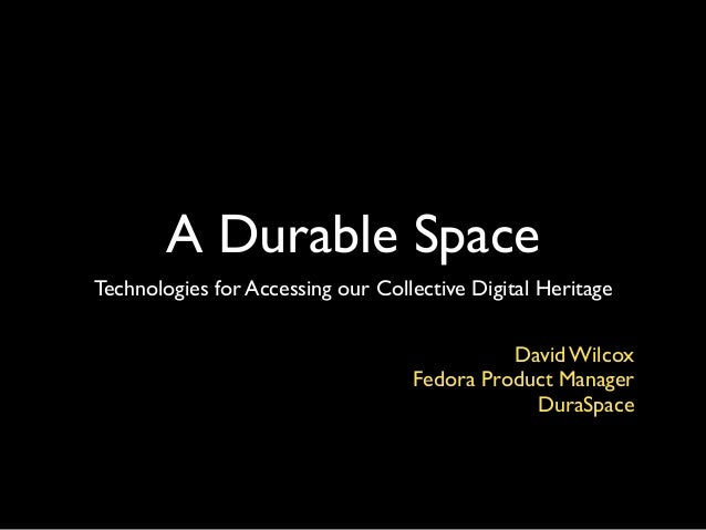 A Durable Space Technologies for Accessing our Collective Digital Heritage David Wilcox! Fedora Product Manager! DuraSpace