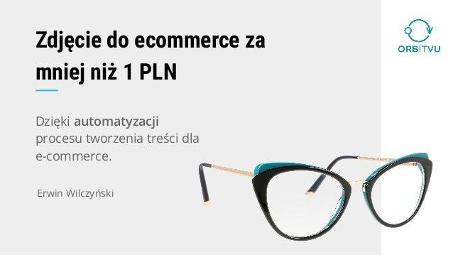 Zdjęcie do ecommerce za mniej niż 1 PLN Dzięki automatyzacji procesu tworzenia treści dla e-commerce. Erwin Wilczyński