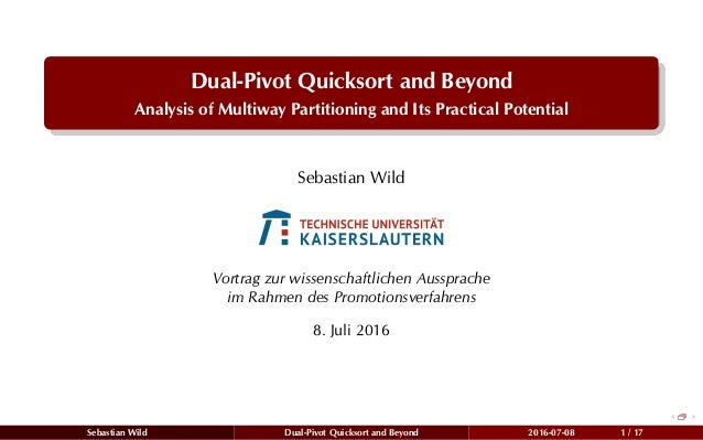 Dual-Pivot Quicksort and Beyond Analysis of Multiway Partitioning and Its Practical Potential Sebastian Wild Vortrag zur w...