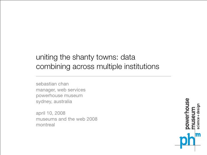 uniting the shanty towns: data combining across multiple institutions  sebastian chan manager, web services powerhouse mus...