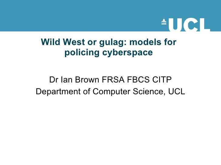 Wild West or gulag: models for policing cyberspace Dr Ian Brown FRSA FBCS CITP Department of Computer Science, UCL