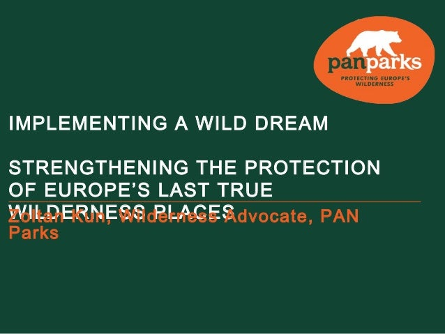 IMPLEMENTING A WILD DREAM STRENGTHENING THE PROTECTION OF EUROPE'S LAST TRUE WILDERNESS PLACESZoltan Kun, Wilderness Advoc...