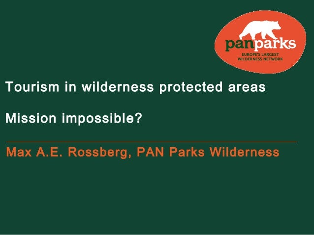 Tourism in wilderness protected areas Mission impossible? Max A.E. Rossberg, PAN Parks Wilderness