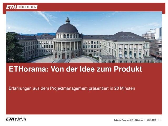 || Erfahrungen aus dem Projektmanagement präsentiert in 20 Minuten 30.09.2015Gabriella Padovan, ETH-Bibliothek 1 ETHorama:...