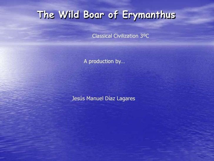 The Wild Boar of Erymanthus<br />Classical Civilization 3ºC<br />A production by…<br />Jesús Manuel Díaz Lagares<br />