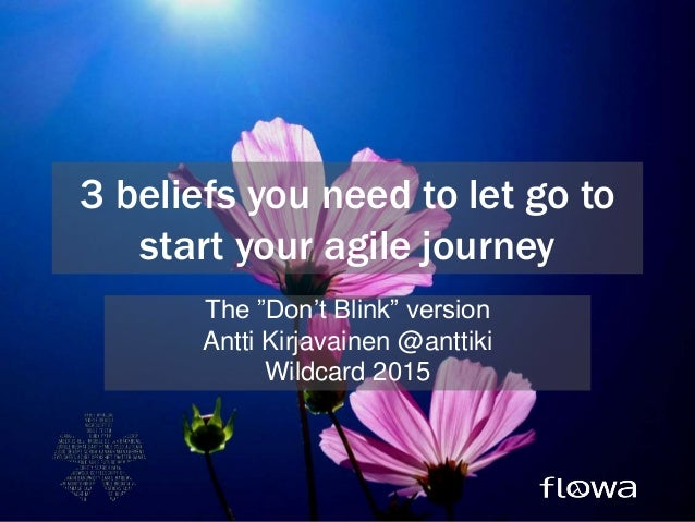 "3 beliefs you need to let go to start your agile journey The ""Don't Blink"" version Antti Kirjavainen @anttiki Wildcard 2015"