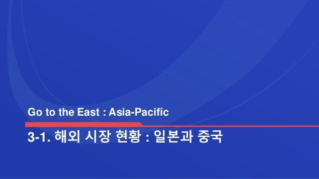 3-1. 해외 시장 현황 : 일본과 중국 Go to the East : Asia-Pacific