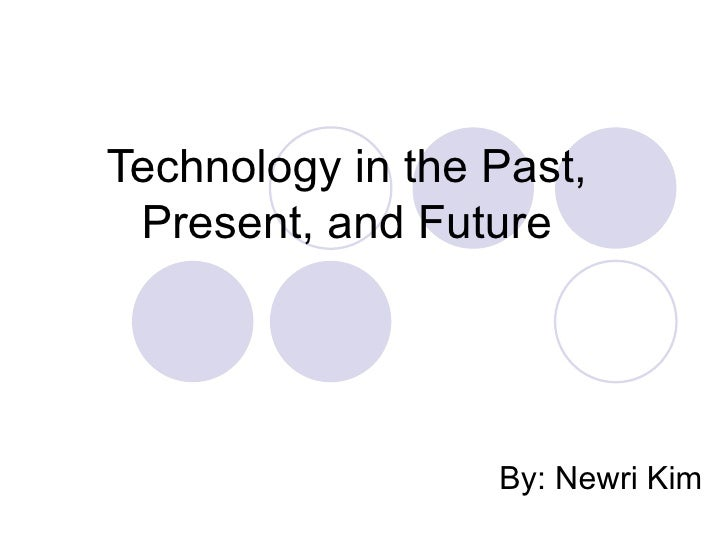 Technology in the Past, Present, and Future By: Newri Kim