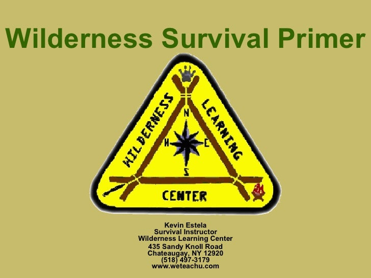 Wilderness Survival Primer Kevin Estela Survival Instructor Wilderness Learning Center 435 Sandy Knoll Road Chateaugay, NY...