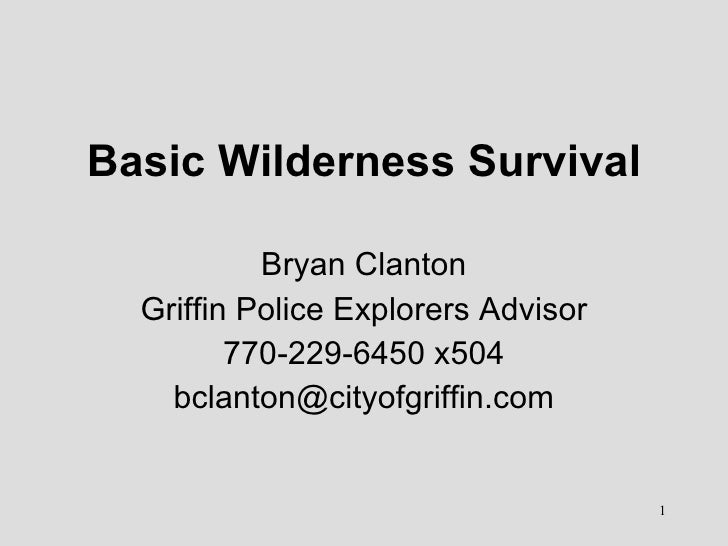 Basic Wilderness Survival Bryan Clanton Griffin Police Explorers Advisor 770-229-6450 x504 [email_address]