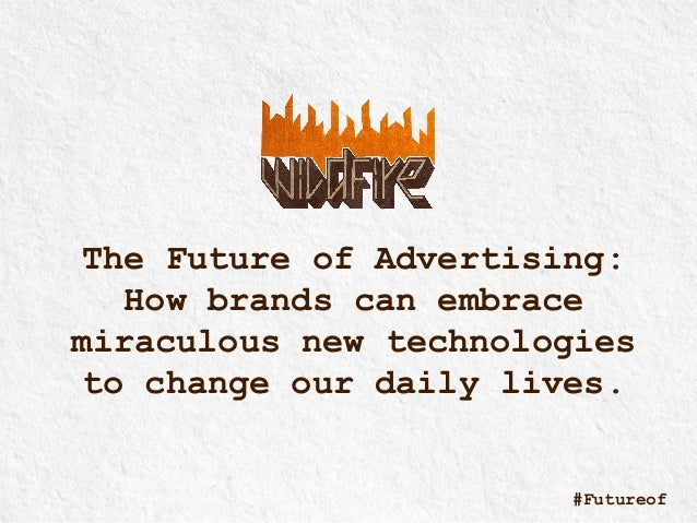 The Future of Advertising: How brands can embrace miraculous new technologies to change our daily lives. #Futureof