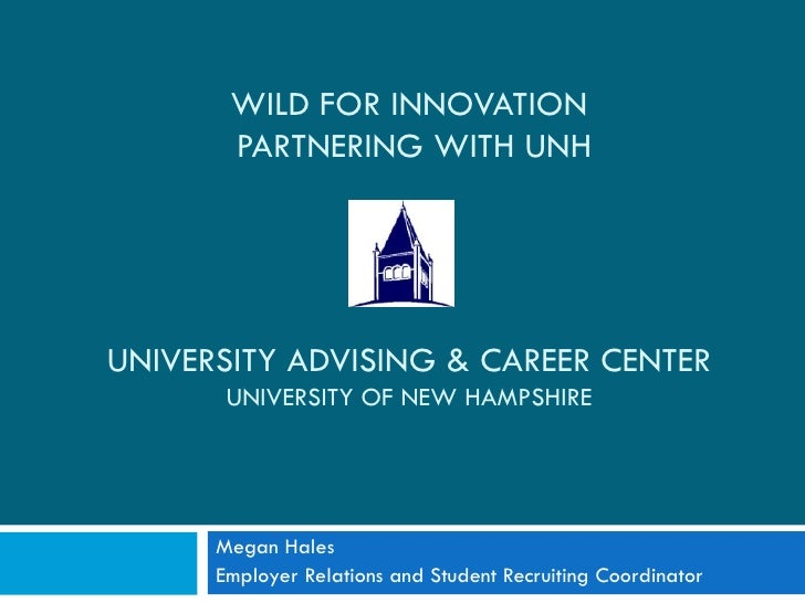 Megan Hales Employer Relations and Student Recruiting Coordinator WILD FOR INNOVATION  PARTNERING WITH UNH UNIVERSITY ADVI...