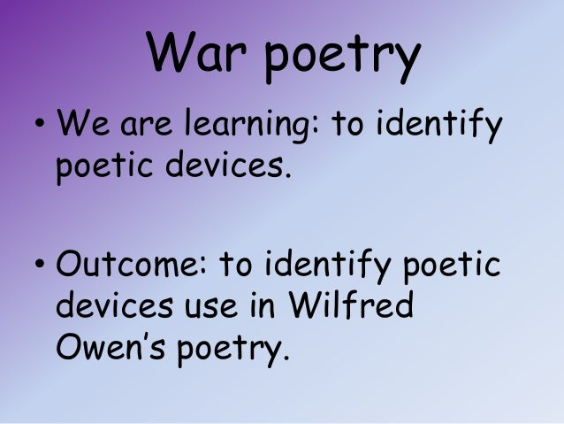 War poetry• We are learning: to identify  poetic devices.• Outcome: to identify poetic  devices use in Wilfred  Owen's poe...