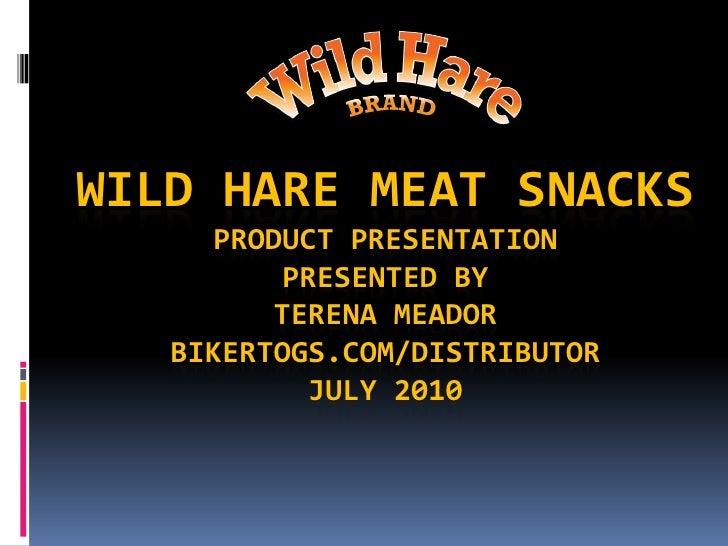 Wild Hare Meat SnacksProduct PresentationPresented ByTerena MeadorBikertogs.com/DistributorJuly 2010<br />