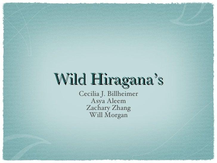 Wild Hiragana's <ul><li>Cecilia J. Billheimer Asya Aleem </li></ul><ul><li>Zachary Zhang </li></ul><ul><li>Will Morgan </l...