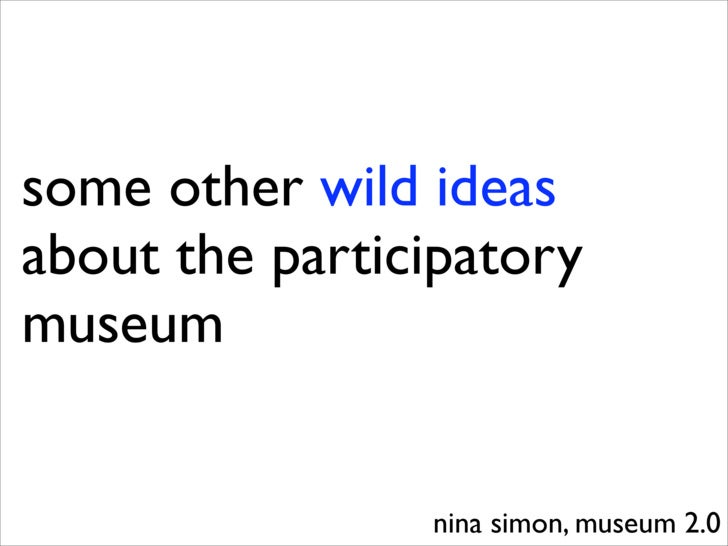 some other wild ideas about the participatory museum                   nina simon, museum 2.0