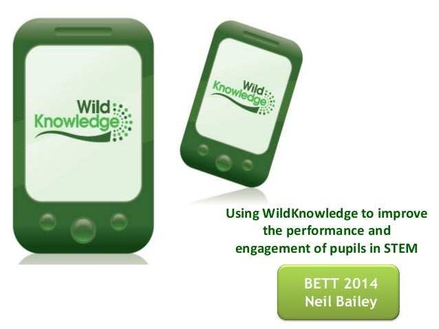 BETT 2014 Neil Bailey Using WildKnowledge to improve the performance and engagement of pupils in STEM