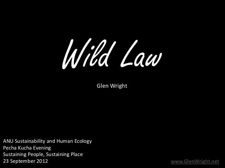 Wild Law        Glen WrightANU Sustainability and Human EcologyPecha Kucha EveningSustaining People, Sustaining Place23 Se...