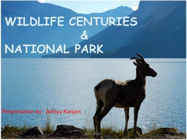 WILDLIFE CENTURIES & NATIONAL PARK  Presentation by : Aditya Ranjan  Aditya Ranjan