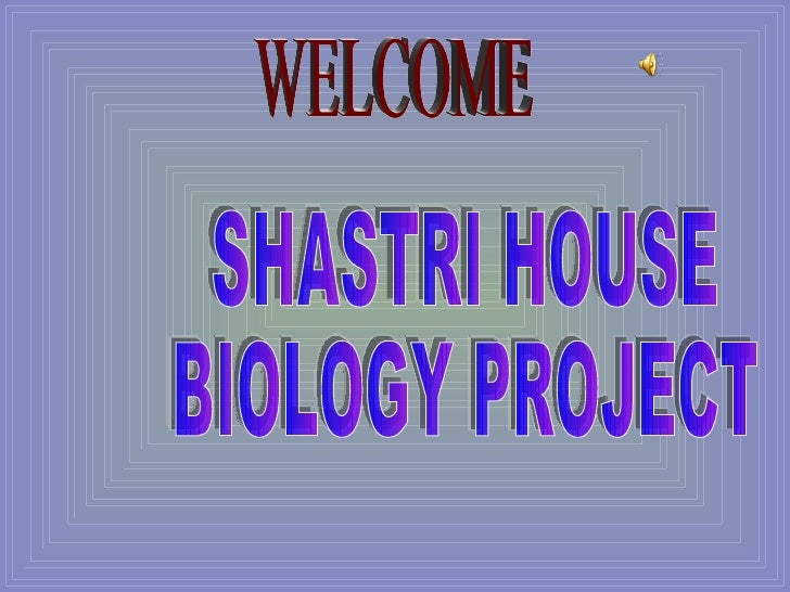 SHASTRI HOUSE BIOLOGY PROJECT  WELCOME