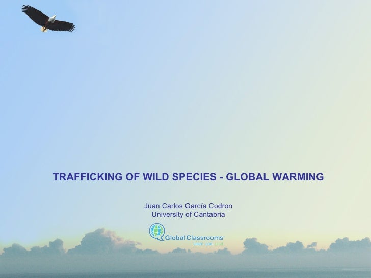 TRAFFICKING OF WILD SPECIES - GLOBAL WARMING Juan Carlos García Codron University of Cantabria