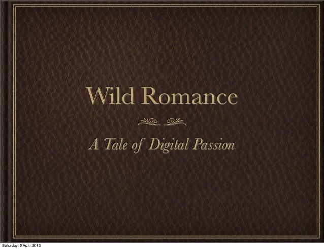 Wild Romance                         A Tale of Digital PassionSaturday, 6 April 2013