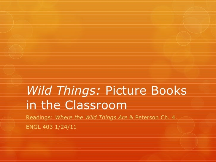 Wild Things:  Picture Books in the Classroom Readings:  Where the Wild Things Are  & Peterson Ch. 4. ENGL 403 1/24/11
