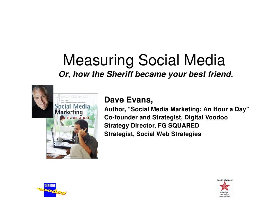 Measuring Social Media          g Or, how the Sheriff became your best friend.              Dave Evans,            Author,...