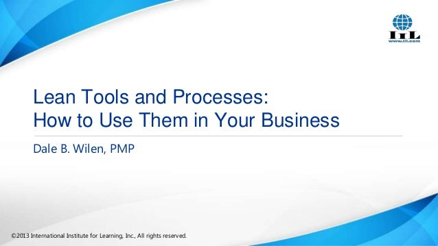 Lean Tools and Processes: How to Use Them in Your Business Dale B. Wilen, PMP  ©2013 International Institute for Learning,...