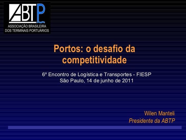 Portos: o desafio da competitividade 6º Encontro de Logística e Transportes - FIESP São Paulo, 14 de junho de 2011 Wilen M...