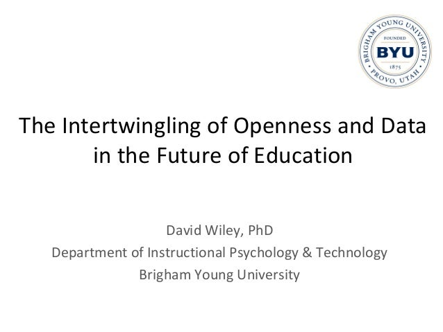 The Intertwingling of Openness and Data in the Future of Education David Wiley, PhD Department of Instructional Psychology...